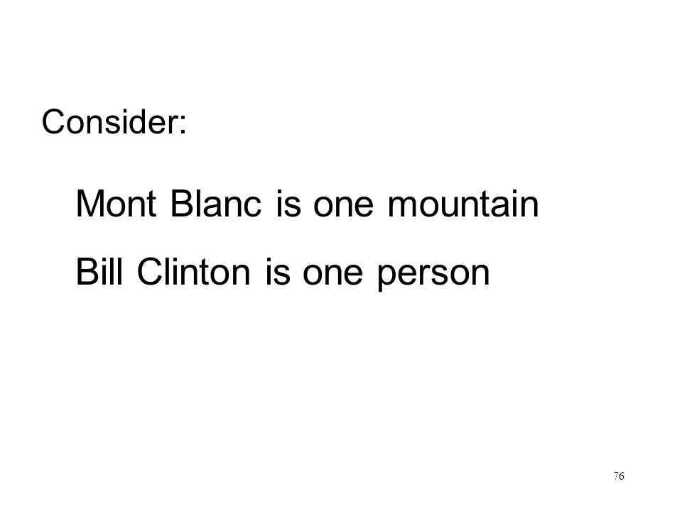 76 Bill Clinton is one person Mont Blanc is one mountain Consider: