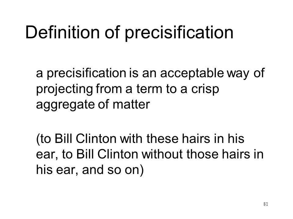 81 Definition of precisification a precisification is an acceptable way of projecting from a term to a crisp aggregate of matter (to Bill Clinton with these hairs in his ear, to Bill Clinton without those hairs in his ear, and so on)