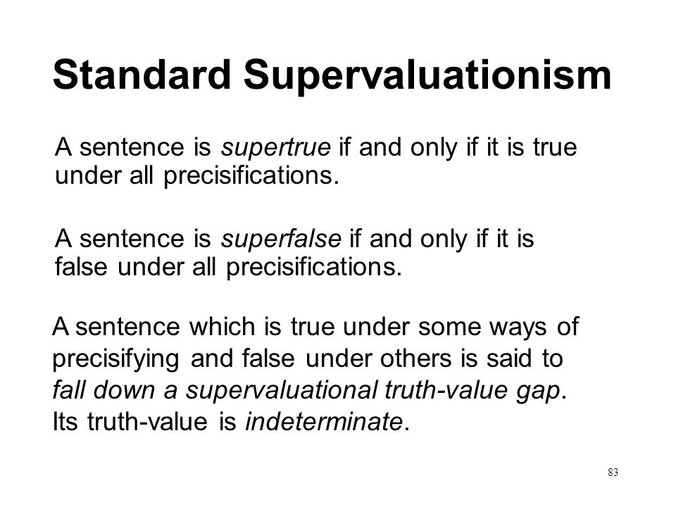 83 Standard Supervaluationism A sentence is supertrue if and only if it is true under all precisifications. A sentence is superfalse if and only if it
