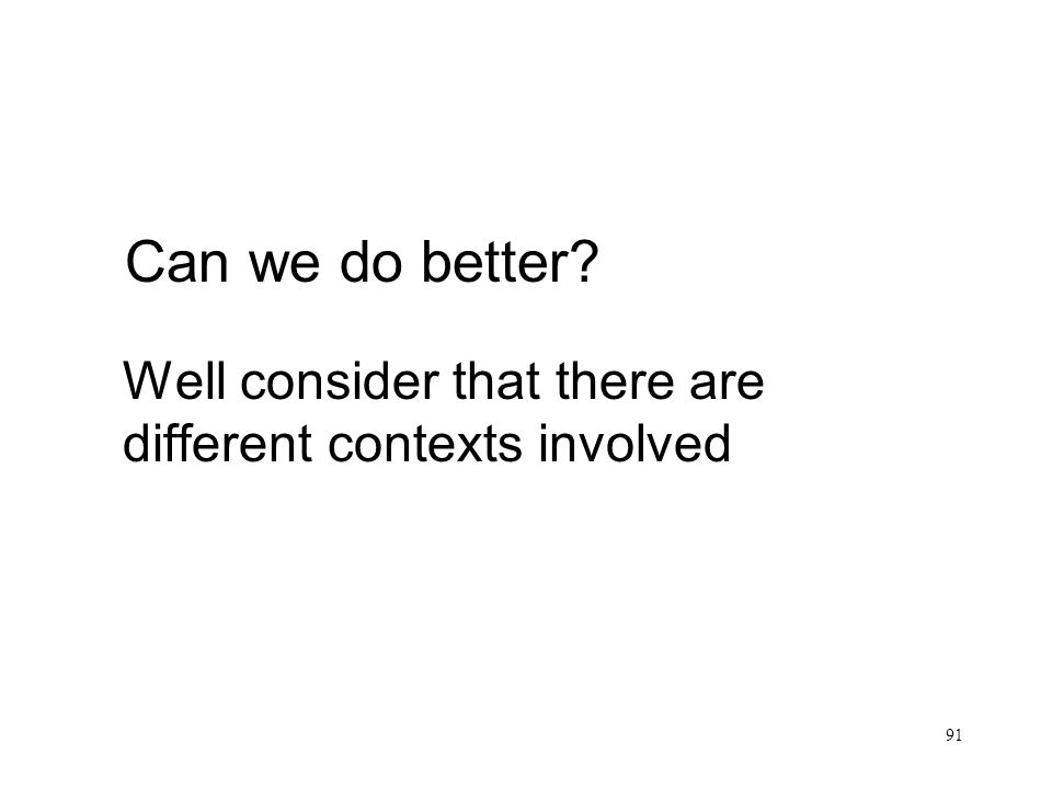 91 Can we do better Well consider that there are different contexts involved