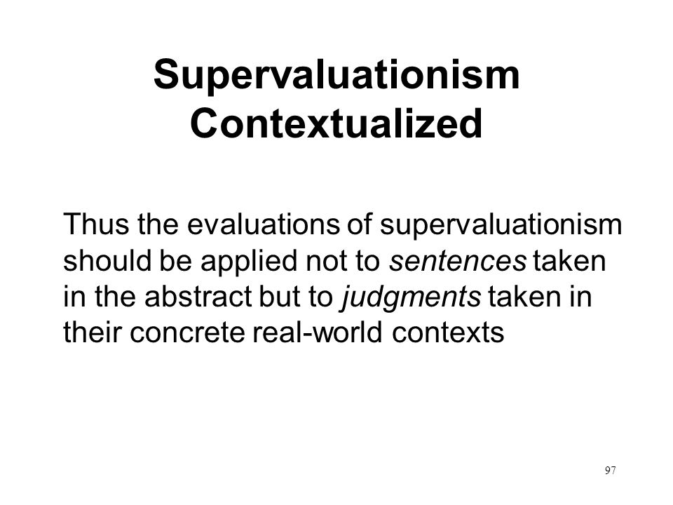 97 Supervaluationism Contextualized Thus the evaluations of supervaluationism should be applied not to sentences taken in the abstract but to judgments taken in their concrete real-world contexts