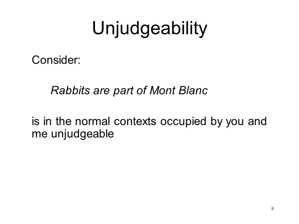99 Unjudgeability Consider: Rabbits are part of Mont Blanc is in the normal contexts occupied by you and me unjudgeable