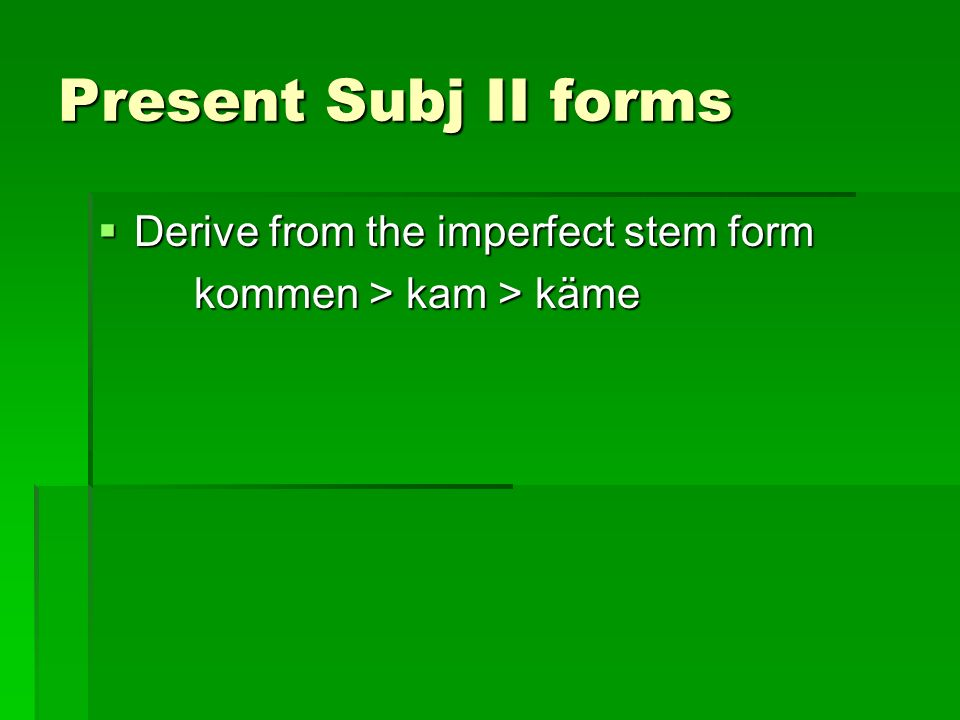 Present Subj II forms Derive from the imperfect stem form Derive from the imperfect stem form kommen > kam > käme
