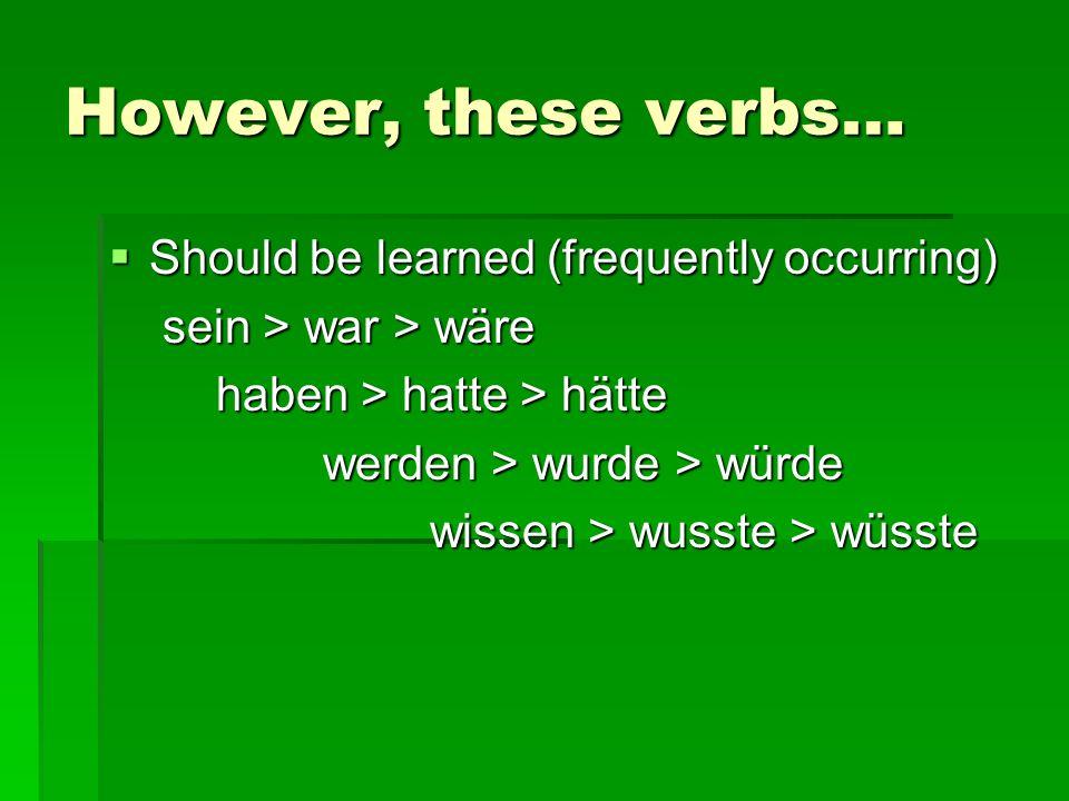 However, these verbs… Should be learned (frequently occurring) Should be learned (frequently occurring) sein > war > wäre sein > war > wäre haben > hatte > hätte werden > wurde > würde wissen > wusste > wüsste