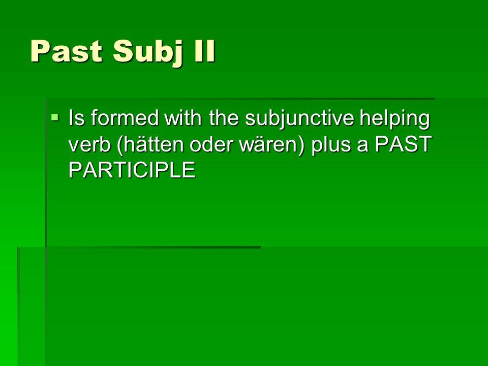 Past Subj II Is formed with the subjunctive helping verb (hätten oder wären) plus a PAST PARTICIPLE Is formed with the subjunctive helping verb (hätte