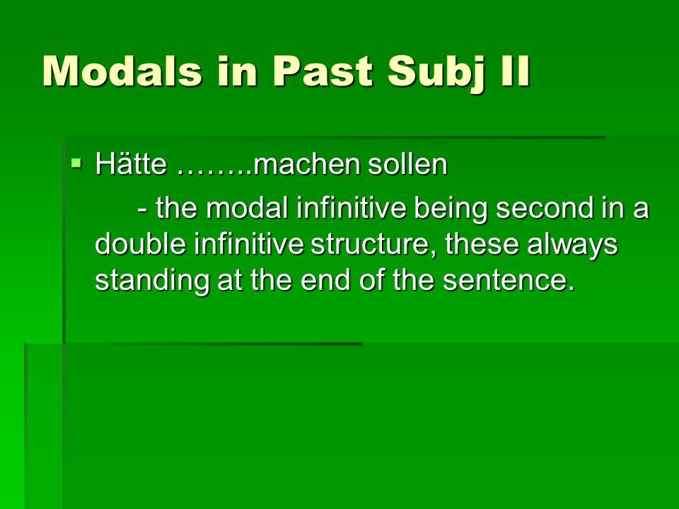 Modals in Past Subj II Hätte ……..machen sollen Hätte ……..machen sollen - the modal infinitive being second in a double infinitive structure, these alw
