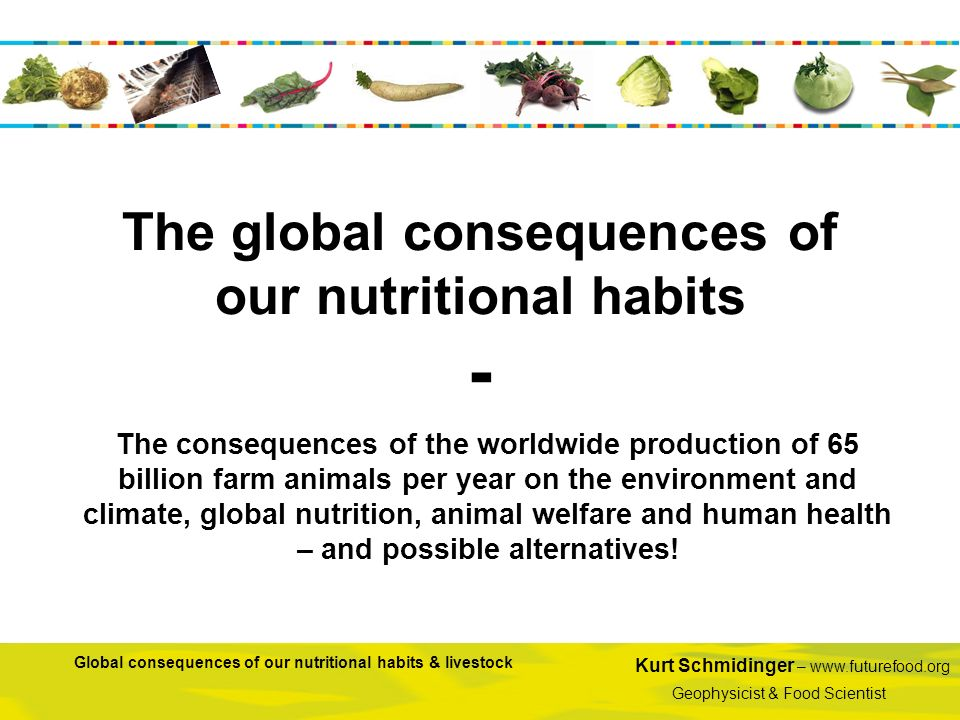 Kurt Schmidinger – www.futurefood.org Geophysicist & Food Scientist Global consequences of our nutritional habits & livestock The global consequences