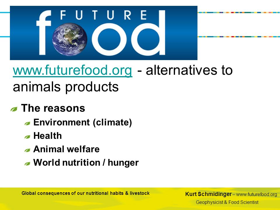 Kurt Schmidinger – www.futurefood.org Geophysicist & Food Scientist Global consequences of our nutritional habits & livestock The reasons Environment