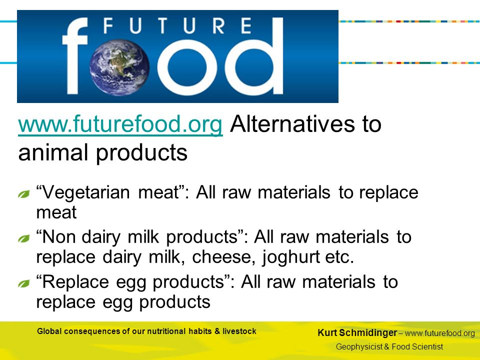Kurt Schmidinger – www.futurefood.org Geophysicist & Food Scientist Global consequences of our nutritional habits & livestock Vegetarian meat: All raw