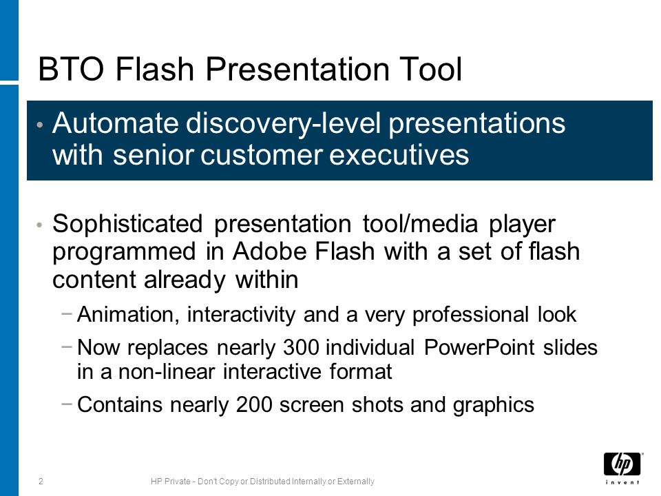 Automate discovery-level presentations with senior customer executives Sophisticated presentation tool/media player programmed in Adobe Flash with a set of flash content already within Animation, interactivity and a very professional look Now replaces nearly 300 individual PowerPoint slides in a non-linear interactive format Contains nearly 200 screen shots and graphics 2HP Private - Don t Copy or Distributed Internally or Externally