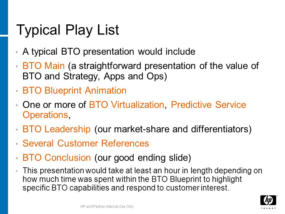 Typical Play List A typical BTO presentation would include BTO Main (a straightforward presentation of the value of BTO and Strategy, Apps and Ops) BTO Blueprint Animation One or more of BTO Virtualization, Predictive Service Operations, BTO Leadership (our market-share and differentiators) Several Customer References BTO Conclusion (our good ending slide) This presentation would take at least an hour in length depending on how much time was spent within the BTO Blueprint to highlight specific BTO capabilities and respond to customer interest.