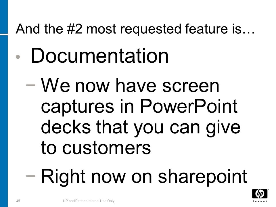 And the #2 most requested feature is… Documentation We now have screen captures in PowerPoint decks that you can give to customers Right now on sharepoint 45HP and Partner Internal Use Only