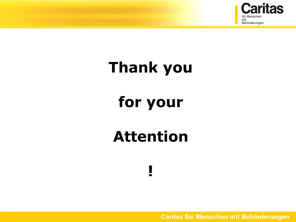 Thank you for your Attention ! Caritas für Menschen mit Behinderungen