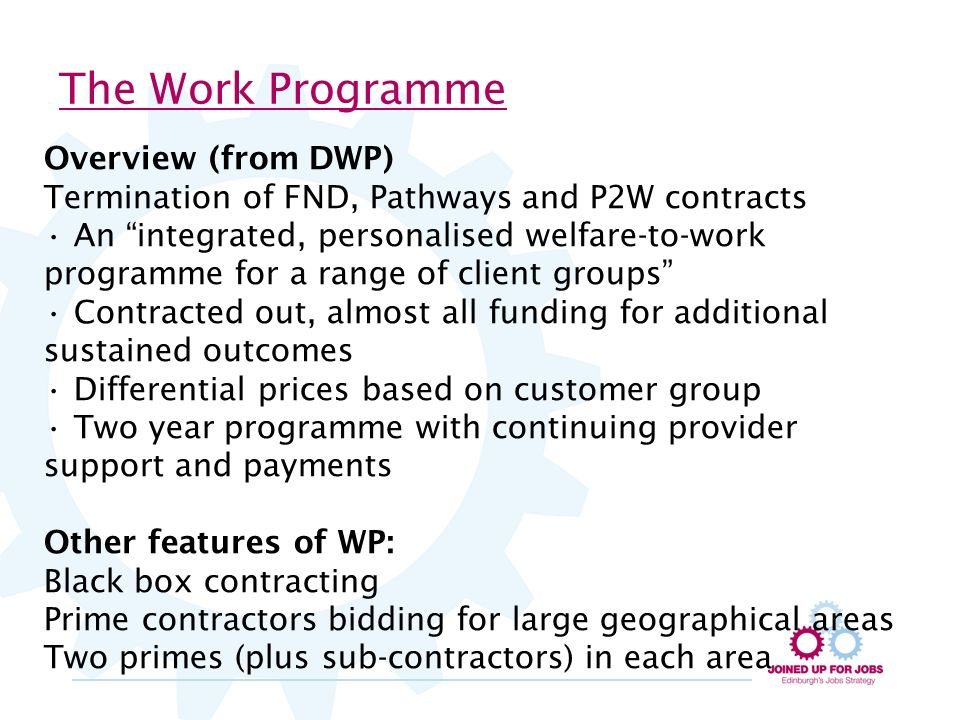 The Work Programme Overview (from DWP) Termination of FND, Pathways and P2W contracts An integrated, personalised welfare-to-work programme for a range of client groups Contracted out, almost all funding for additional sustained outcomes Differential prices based on customer group Two year programme with continuing provider support and payments Other features of WP: Black box contracting Prime contractors bidding for large geographical areas Two primes (plus sub-contractors) in each area