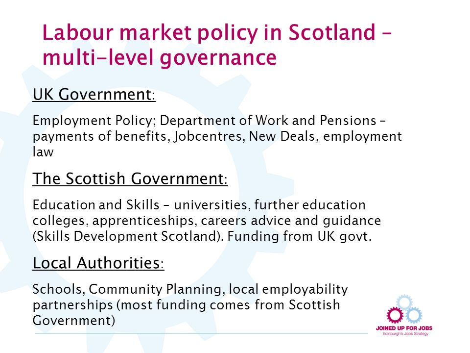 Labour market policy in Scotland – multi-level governance UK Government : Employment Policy; Department of Work and Pensions – payments of benefits, Jobcentres, New Deals, employment law The Scottish Government : Education and Skills – universities, further education colleges, apprenticeships, careers advice and guidance (Skills Development Scotland).