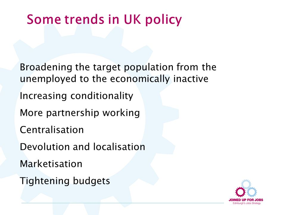 Some trends in UK policy Broadening the target population from the unemployed to the economically inactive Increasing conditionality More partnership working Centralisation Devolution and localisation Marketisation Tightening budgets
