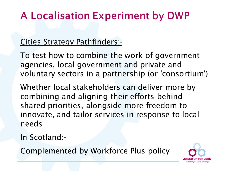 A Localisation Experiment by DWP Cities Strategy Pathfinders:- To test how to combine the work of government agencies, local government and private and voluntary sectors in a partnership (or consortium ) Whether local stakeholders can deliver more by combining and aligning their efforts behind shared priorities, alongside more freedom to innovate, and tailor services in response to local needs In Scotland:- Complemented by Workforce Plus policy