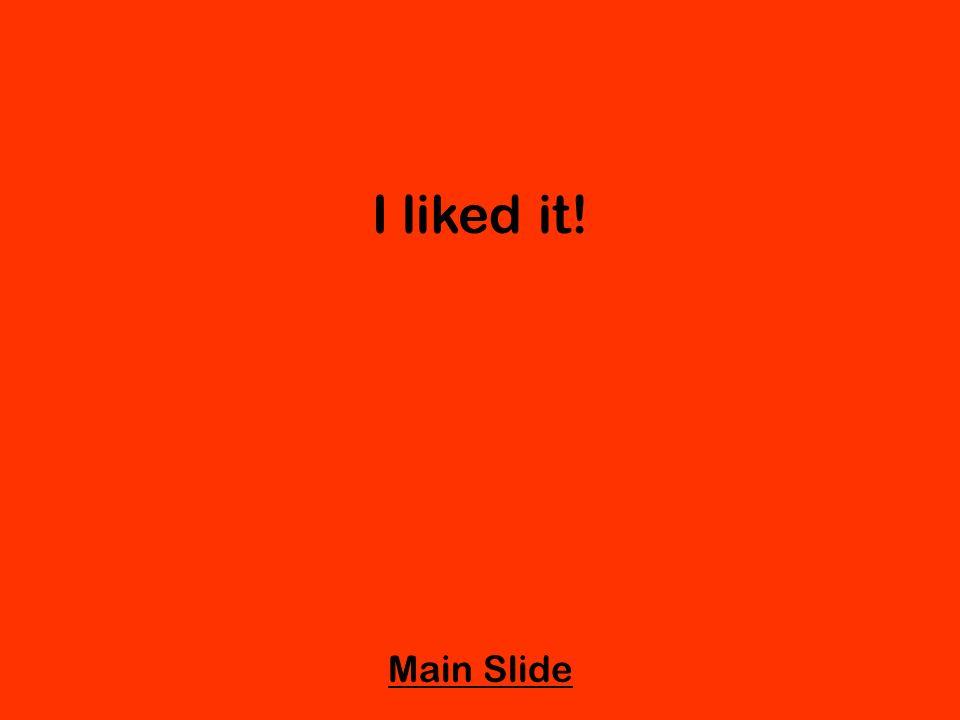 I liked it! Main Slide