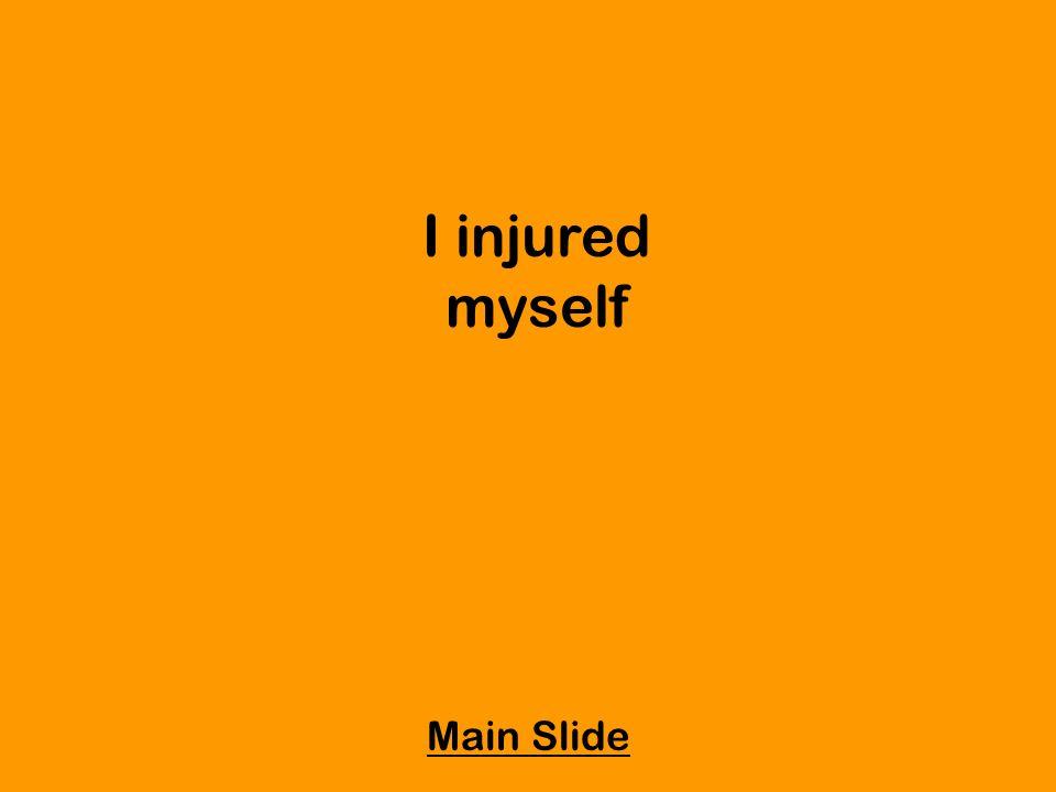 I injured myself Main Slide