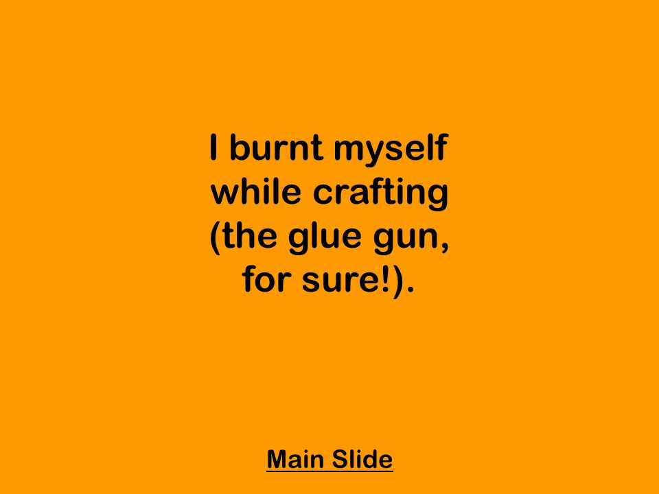 I burnt myself while crafting (the glue gun, for sure!). Main Slide