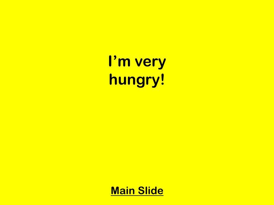 Im very hungry! Main Slide