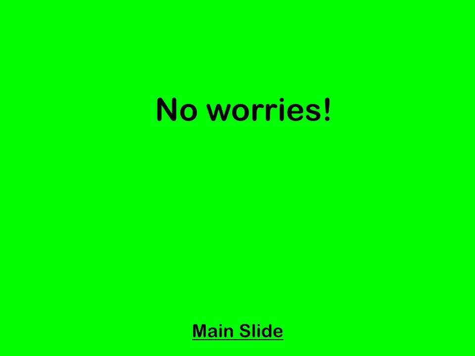 No worries! Main Slide