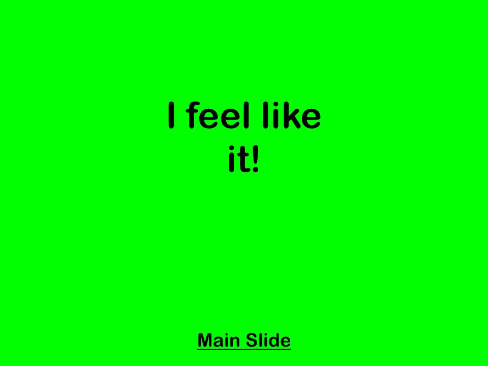 I feel like it! Main Slide