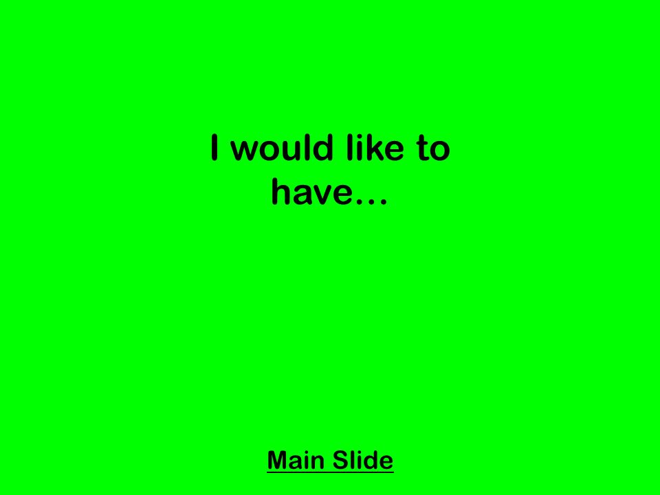 I would like to have… Main Slide