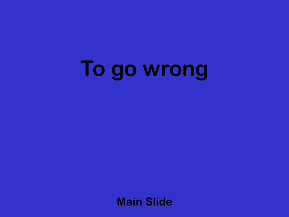 To go wrong Main Slide