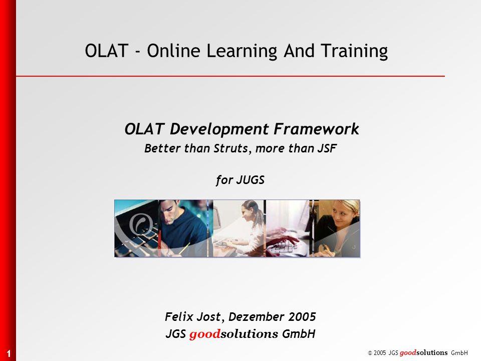 1 © 2005 JGS goodsolutions GmbH OLAT - Online Learning And Training OLAT Development Framework Better than Struts, more than JSF for JUGS Felix Jost, Dezember 2005 JGS goodsolutions GmbH