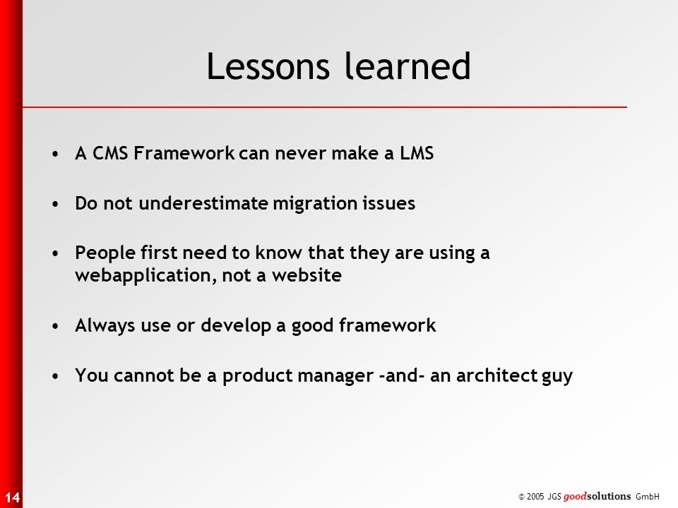 14 © 2005 JGS goodsolutions GmbH Lessons learned A CMS Framework can never make a LMS Do not underestimate migration issues People first need to know that they are using a webapplication, not a website Always use or develop a good framework You cannot be a product manager -and- an architect guy
