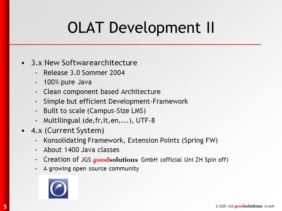 5 © 2005 JGS goodsolutions GmbH OLAT Development II 3.x New Softwarearchitecture –Release 3.0 Sommer 2004 –100% pure Java –Clean component based Architecture –Simple but efficient Development-Framework –Built to scale (Campus-Size LMS) –Multilingual (de,fr,it,en,...), UTF-8 4.x (Current System) –Konsolidating Framework, Extension Points (Spring FW) –About 1400 Java classes –Creation of JGS goodsolutions GmbH (official Uni ZH Spin off) –A growing open source community