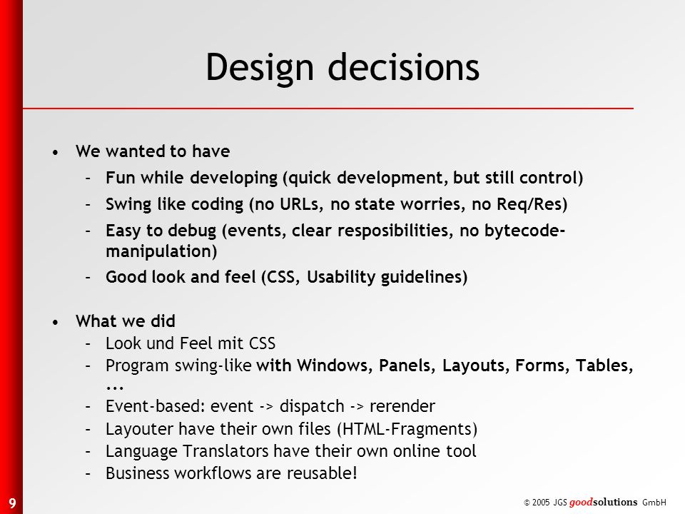 9 © 2005 JGS goodsolutions GmbH Design decisions We wanted to have –Fun while developing (quick development, but still control) –Swing like coding (no URLs, no state worries, no Req/Res) –Easy to debug (events, clear resposibilities, no bytecode- manipulation) –Good look and feel (CSS, Usability guidelines) What we did –Look und Feel mit CSS –Program swing-like with Windows, Panels, Layouts, Forms, Tables,...