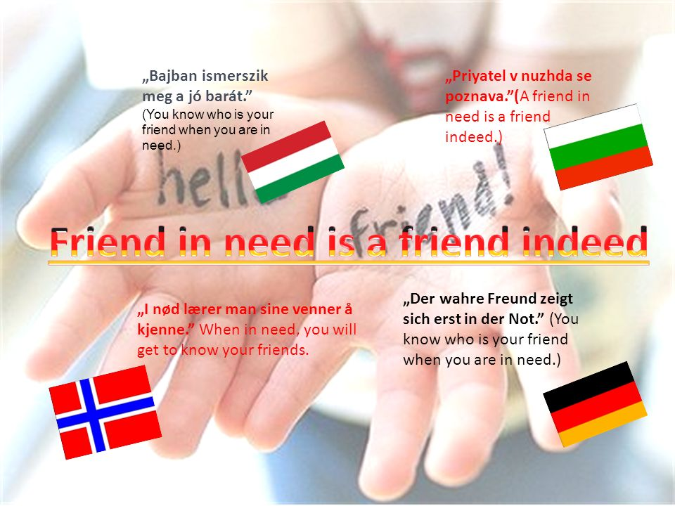 Bajban ismerszik meg a jó barát. (You know who is your friend when you are in need.) Priyatel v nuzhda se poznava.(A friend in need is a friend indeed