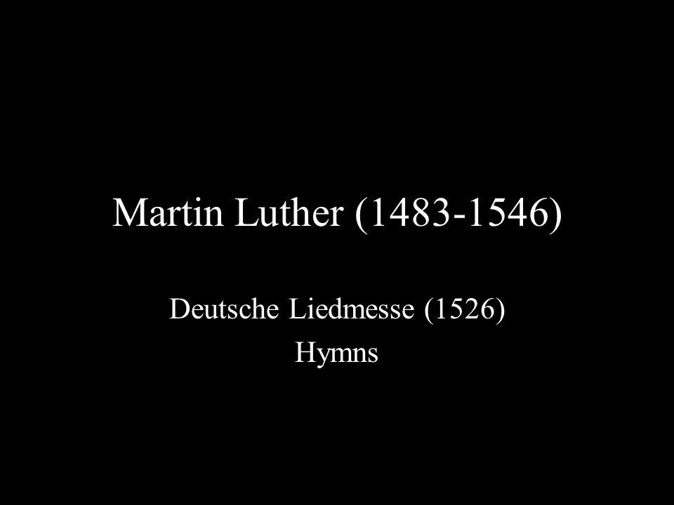 Martin Luther (1483-1546) Deutsche Liedmesse (1526) Hymns