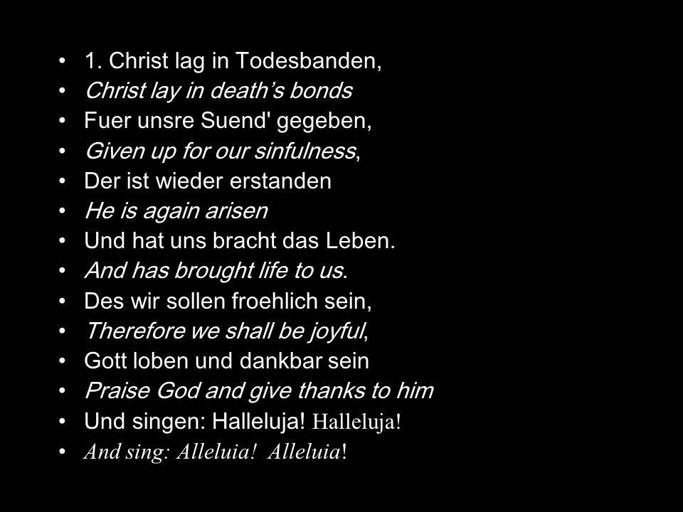 1. Christ lag in Todesbanden, Christ lay in deaths bonds Fuer unsre Suend' gegeben, Given up for our sinfulness, Der ist wieder erstanden He is again