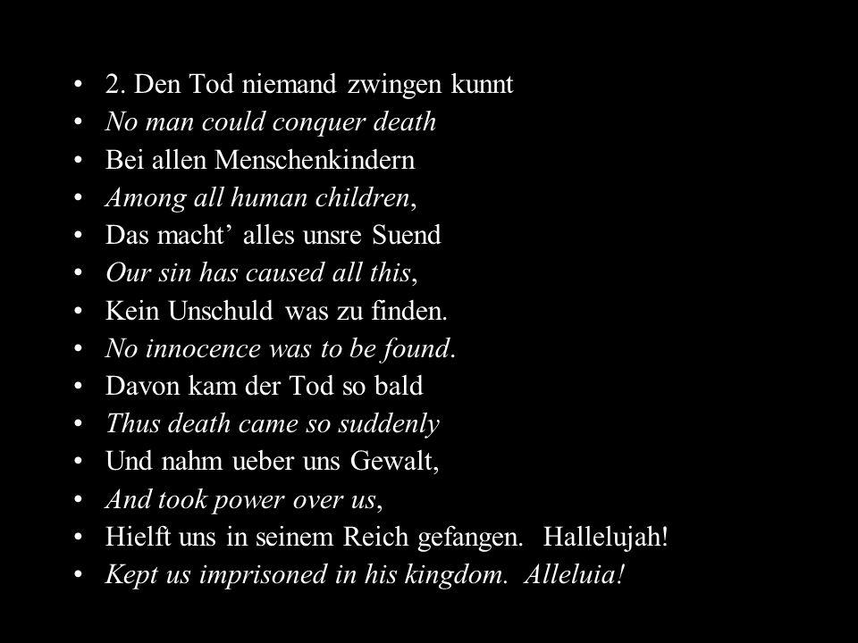 2. Den Tod niemand zwingen kunnt No man could conquer death Bei allen Menschenkindern Among all human children, Das macht alles unsre Suend Our sin ha