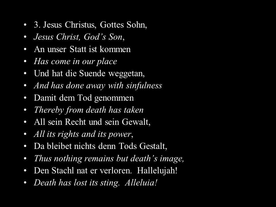 3. Jesus Christus, Gottes Sohn, Jesus Christ, Gods Son, An unser Statt ist kommen Has come in our place Und hat die Suende weggetan, And has done away