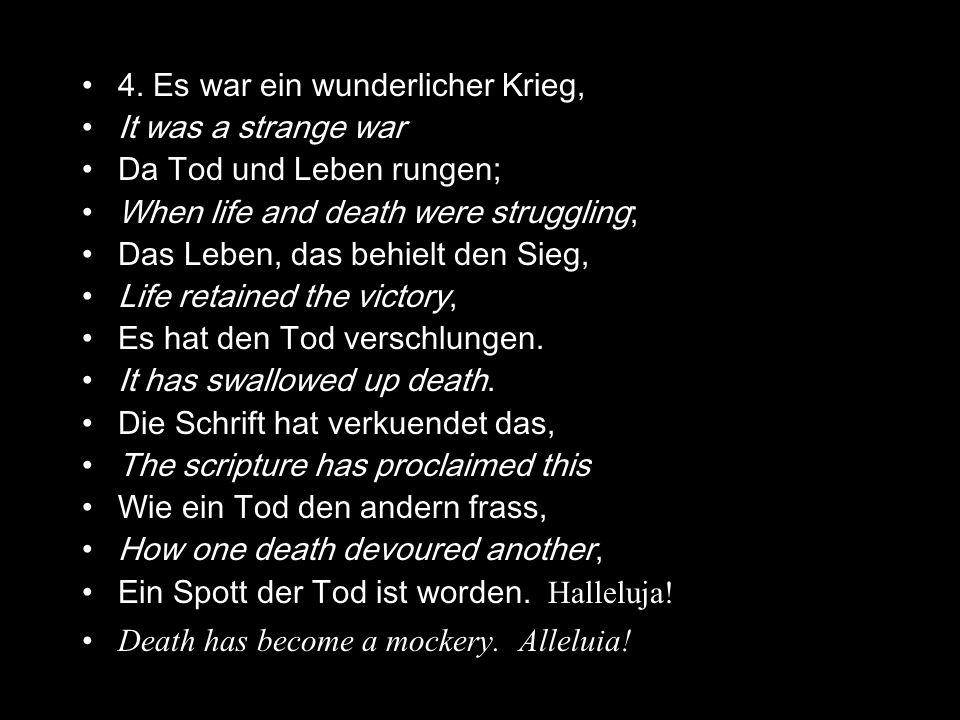 4. Es war ein wunderlicher Krieg, It was a strange war Da Tod und Leben rungen; When life and death were struggling; Das Leben, das behielt den Sieg,