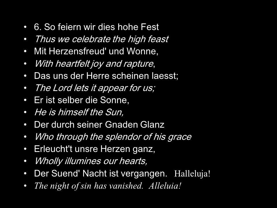 6. So feiern wir dies hohe Fest Thus we celebrate the high feast Mit Herzensfreud' und Wonne, With heartfelt joy and rapture, Das uns der Herre schein