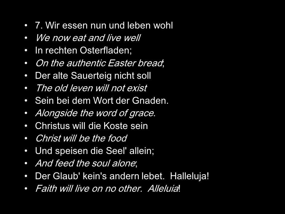 7. Wir essen nun und leben wohl We now eat and live well In rechten Osterfladen; On the authentic Easter bread; Der alte Sauerteig nicht soll The old