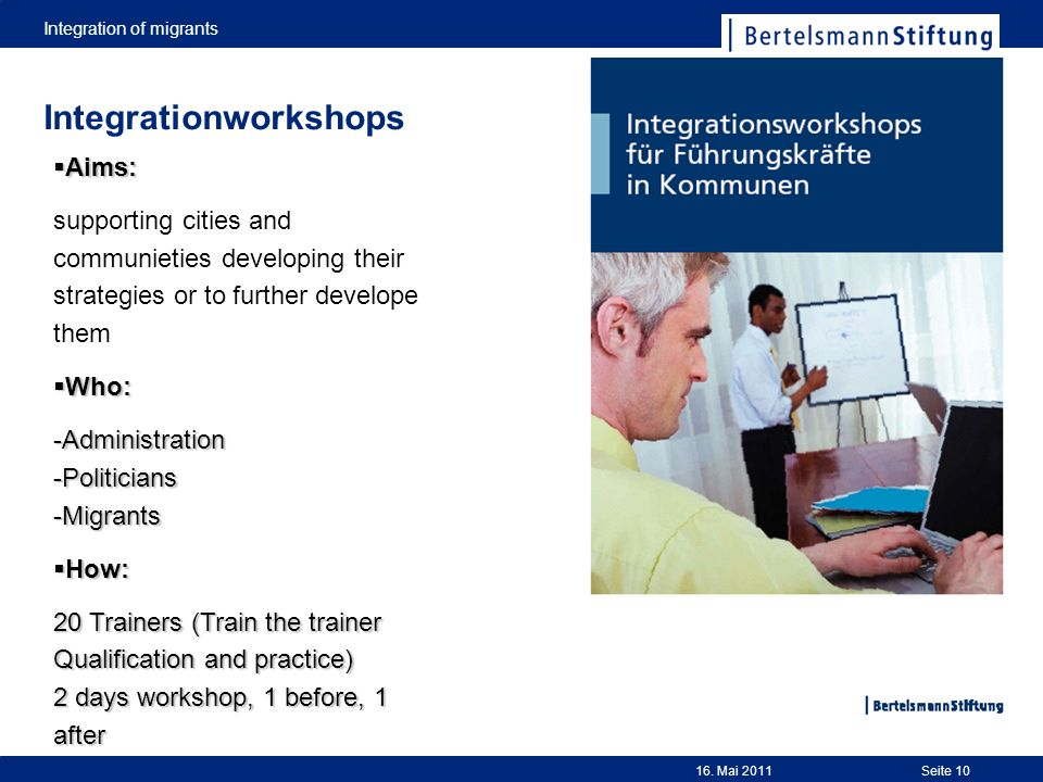 Seite 10 Integrationworkshops Aims: Aims: supporting cities and communieties developing their strategies or to further develope them Who: Who: -Administration -Politicians -Migrants How: How: 20 Trainers (Train the trainer Qualification and practice) 2 days workshop, 1 before, 1 after 16.