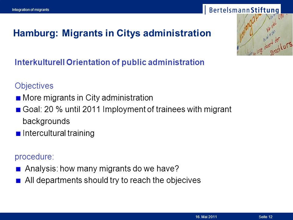Integration of migrants Seite 12 Hamburg: Migrants in Citys administration Interkulturell Orientation of public administration Objectives More migrants in City administration Goal: 20 % until 2011 Imployment of trainees with migrant backgrounds Intercultural training procedure: Analysis: how many migrants do we have.