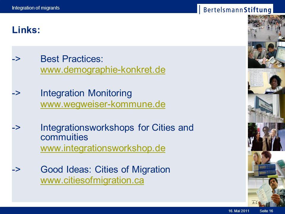 Integration of migrants Seite 1616. Mai 2011 Links: -> Best Practices: www.demographie-konkret.de -> Integration Monitoring www.wegweiser-kommune.de -