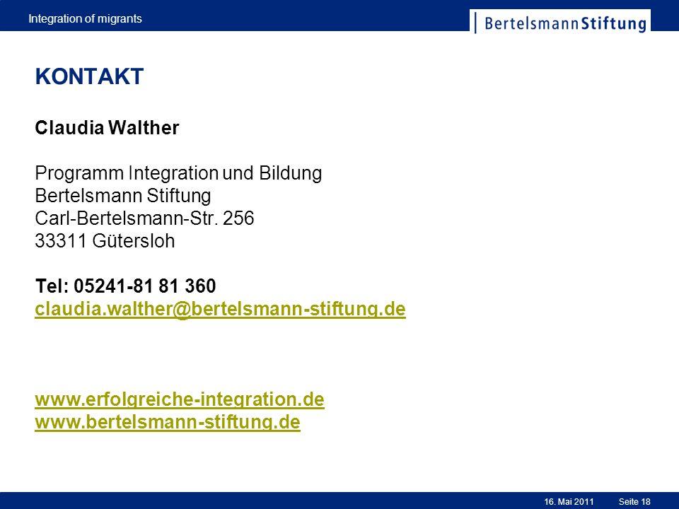 Integration of migrants Seite 1816. Mai 2011 KONTAKT Claudia Walther Programm Integration und Bildung Bertelsmann Stiftung Carl-Bertelsmann-Str. 256 3