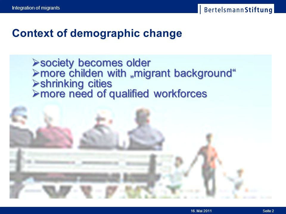 Integration of migrants Seite 216. Mai 2011 Context of demographic change society becomes older society becomes older more childen with migrant backgr