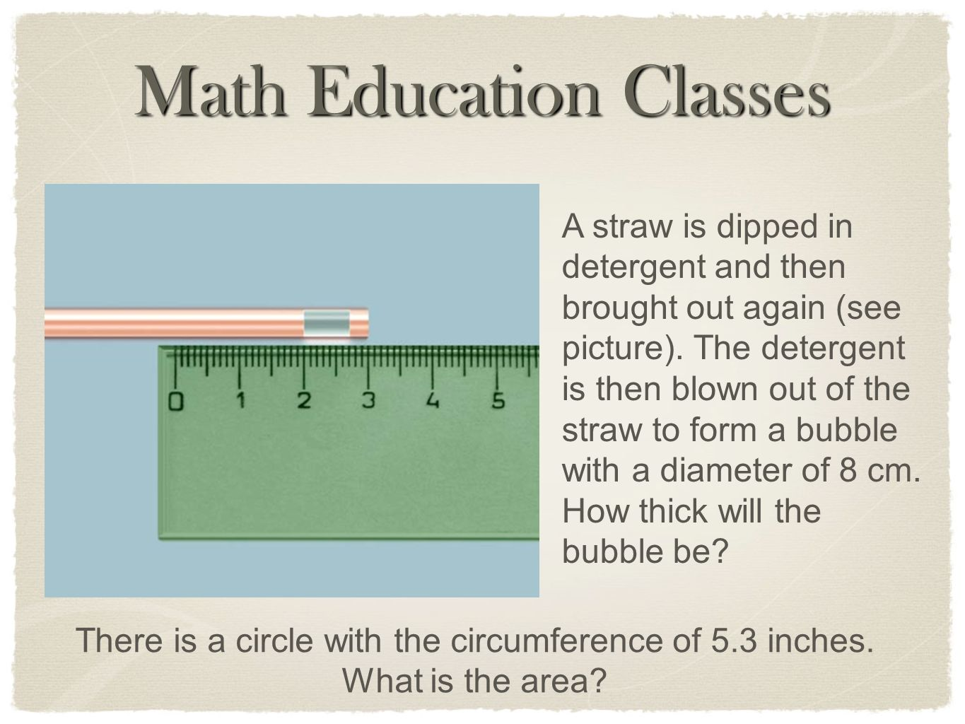 Math Education Classes A straw is dipped in detergent and then brought out again (see picture). The detergent is then blown out of the straw to form a