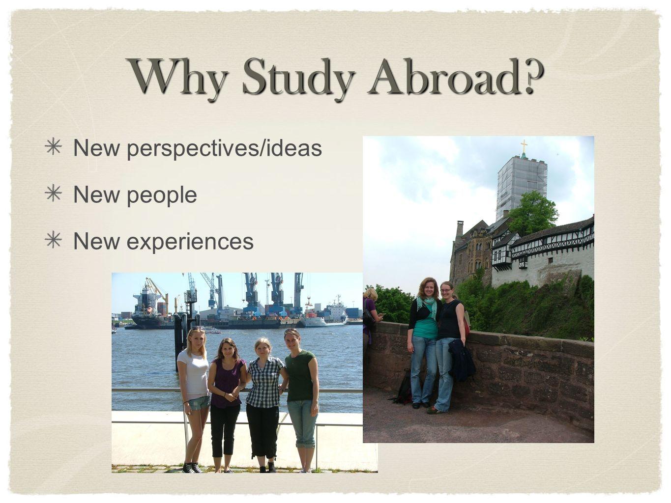 Why Study Abroad? New perspectives/ideas New people New experiences