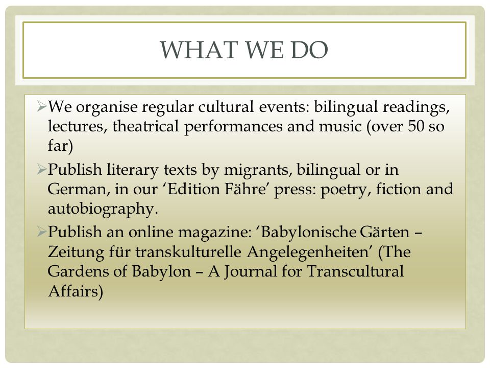 WHAT WE DO We organise regular cultural events: bilingual readings, lectures, theatrical performances and music (over 50 so far) Publish literary texts by migrants, bilingual or in German, in our Edition Fähre press: poetry, fiction and autobiography.