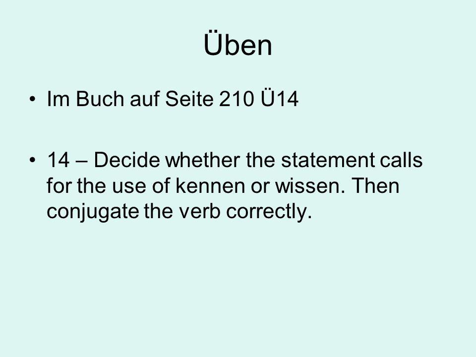 Üben Im Buch auf Seite 210 Ü14 14 – Decide whether the statement calls for the use of kennen or wissen. Then conjugate the verb correctly.